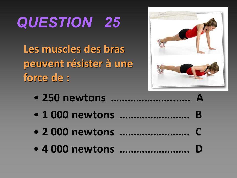 QUESTION 25 Les muscles des bras peuvent résister à une force de : 250 newtons …………………...….