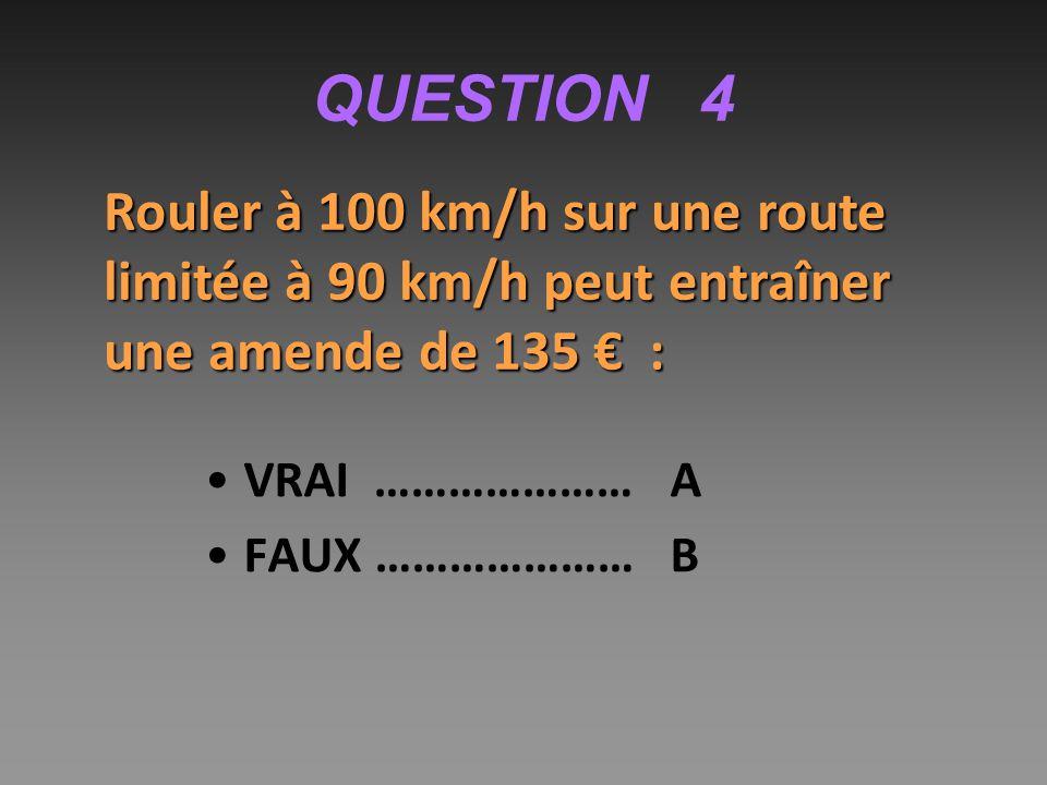 QUESTION 4 VRAI ………………… A FAUX ………………… B Rouler à 100 km/h sur une route limitée à 90 km/h peut entraîner une amende de 135 € : L'amende est de 68 €.