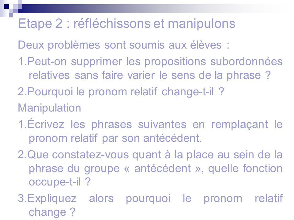 Etape 2 : réfléchissons et manipulons Deux problèmes sont soumis aux élèves : 1.Peut-on supprimer les propositions subordonnées relatives sans faire v