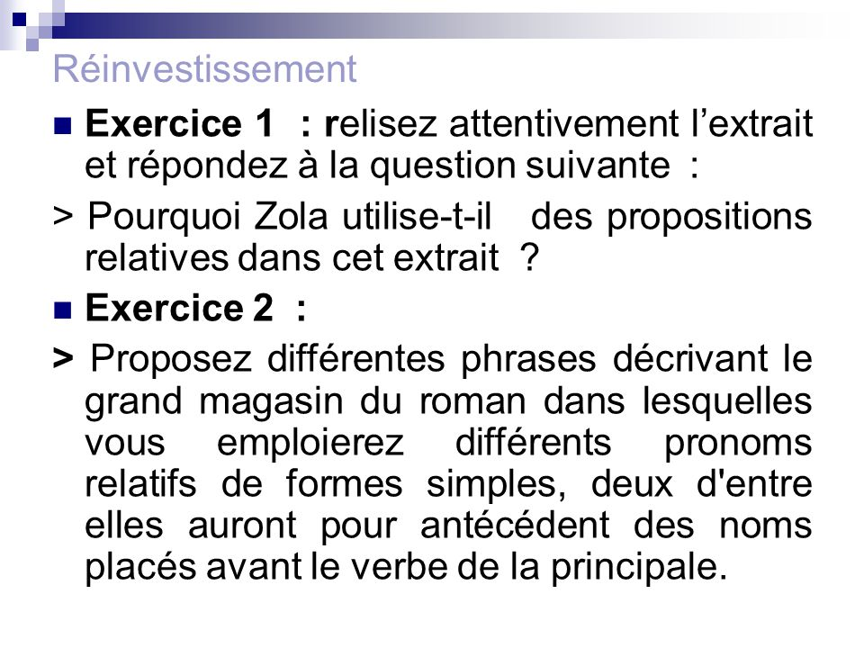 Réinvestissement Exercice 1 : relisez attentivement l'extrait et répondez à la question suivante : > Pourquoi Zola utilise-t-il des propositions relat
