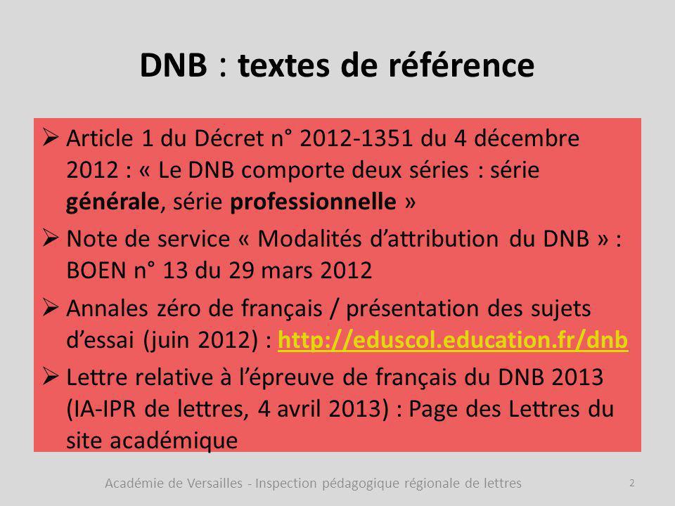 DNB : textes de référence  Article 1 du Décret n° 2012-1351 du 4 décembre 2012 : « Le DNB comporte deux séries : série générale, série professionnelle »  Note de service « Modalités d'attribution du DNB » : BOEN n° 13 du 29 mars 2012  Annales zéro de français / présentation des sujets d'essai (juin 2012) : http://eduscol.education.fr/dnbhttp://eduscol.education.fr/dnb  Lettre relative à l'épreuve de français du DNB 2013 (IA-IPR de lettres, 4 avril 2013) : Page des Lettres du site académique Académie de Versailles - Inspection pédagogique régionale de lettres 2