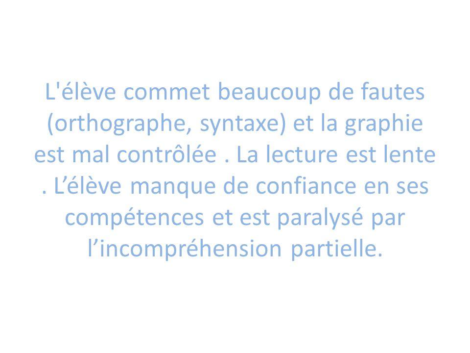 L'élève commet beaucoup de fautes (orthographe, syntaxe) et la graphie est mal contrôlée. La lecture est lente. L'élève manque de confiance en ses com
