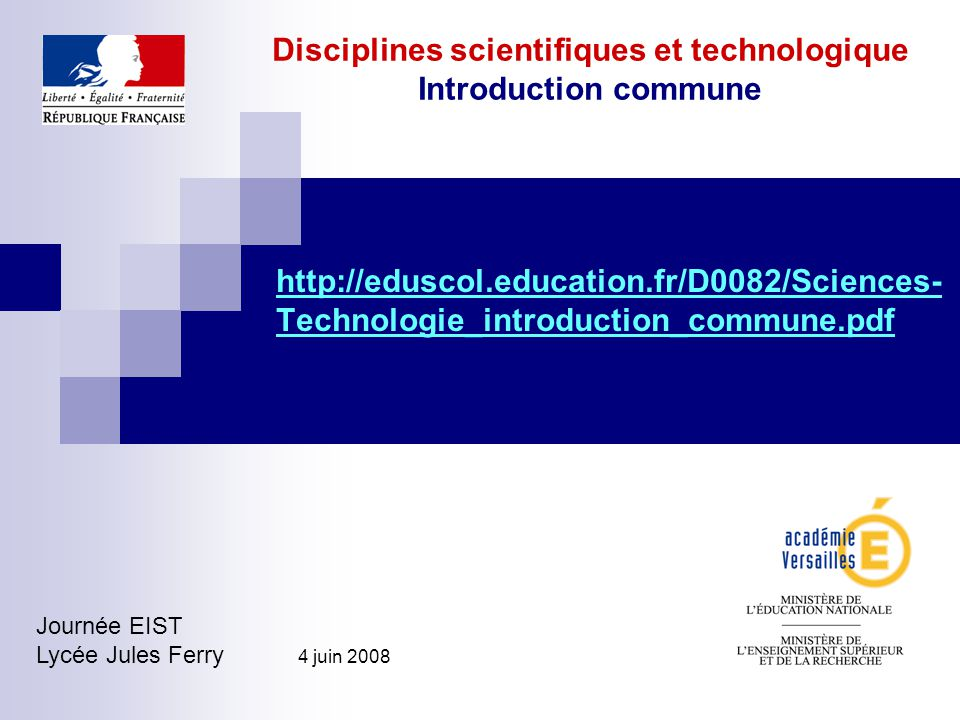 Disciplines scientifiques et technologique Introduction commune http://eduscol.education.fr/D0082/Sciences- Technologie_introduction_commune.pdf Journée EIST Lycée Jules Ferry 4 juin 2008