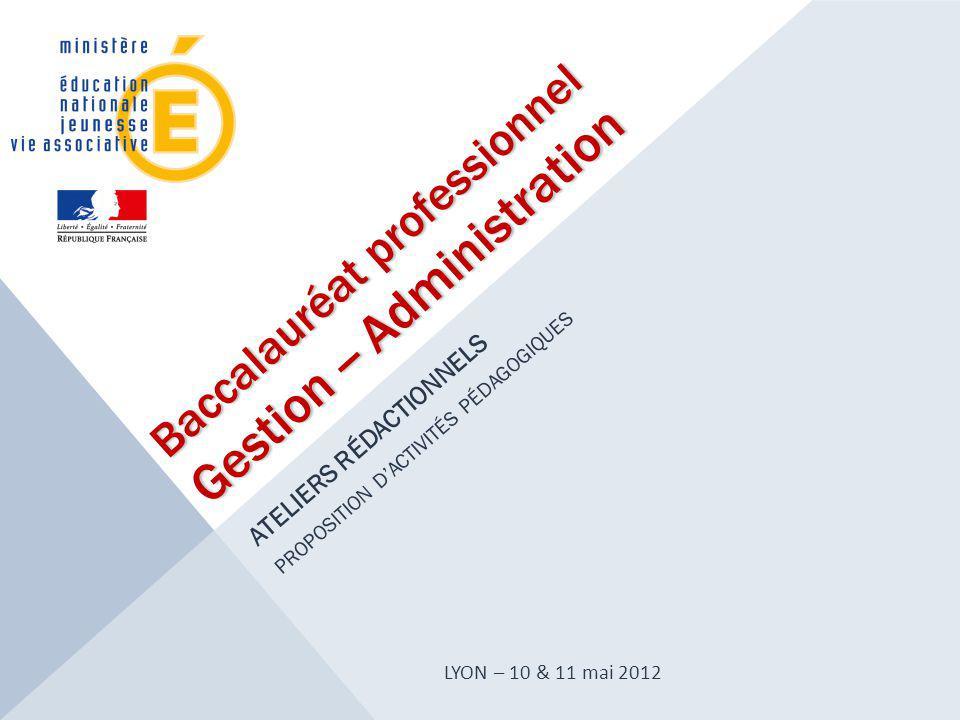 Baccalauréat professionnel Gestion -- Administration ATELIERS RÉDACTIONNELS PROPOSITION D'ACTIVITÉS PÉDAGOGIQUES LYON – 10 & 11 mai 2012