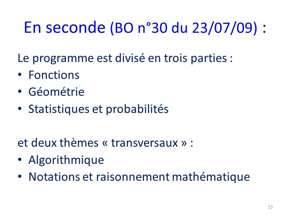 En seconde (BO n°30 du 23/07/09) : Le programme est divisé en trois parties : Fonctions Géométrie Statistiques et probabilités et deux thèmes « transversaux » : Algorithmique Notations et raisonnement mathématique 13