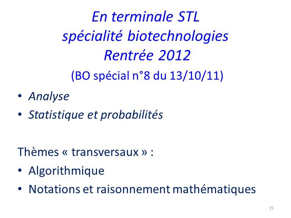 En terminale STL spécialité biotechnologies Rentrée 2012 (BO spécial n°8 du 13/10/11) Analyse Statistique et probabilités Thèmes « transversaux » : Algorithmique Notations et raisonnement mathématiques 15