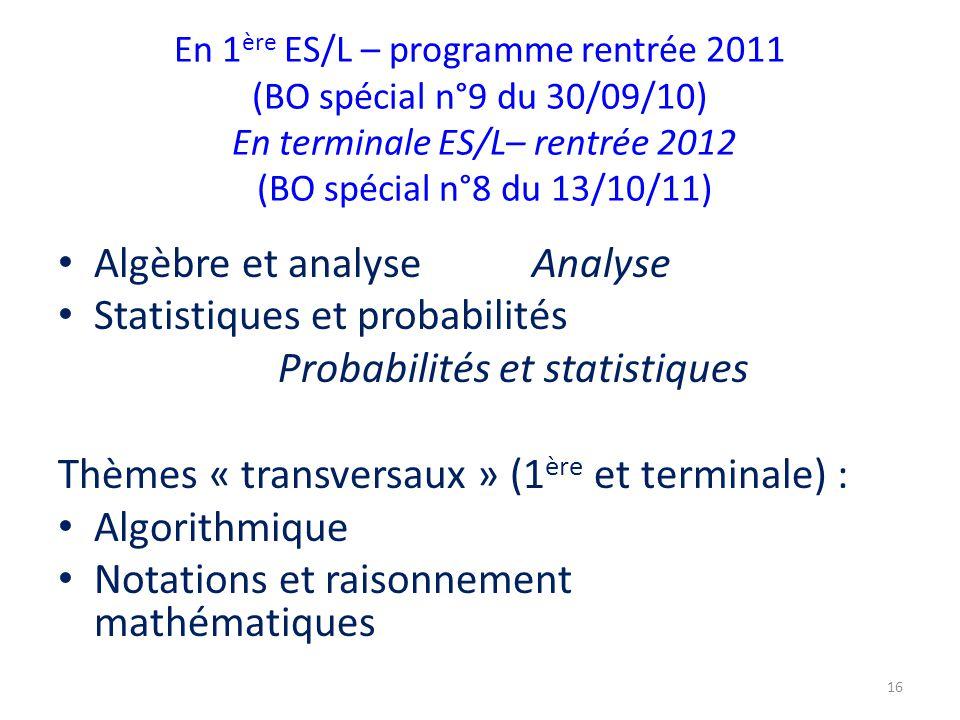 En 1 ère ES/L – programme rentrée 2011 (BO spécial n°9 du 30/09/10) En terminale ES/L– rentrée 2012 (BO spécial n°8 du 13/10/11) Algèbre et analyse Analyse Statistiques et probabilités Probabilités et statistiques Thèmes « transversaux » (1 ère et terminale) : Algorithmique Notations et raisonnement mathématiques 16