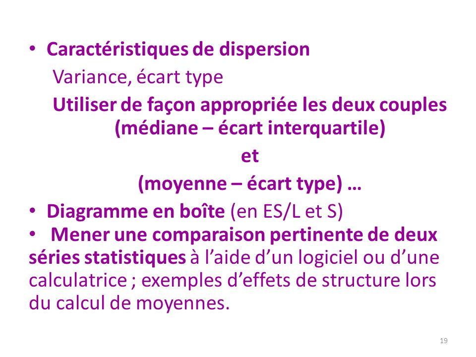 Caractéristiques de dispersion Variance, écart type Utiliser de façon appropriée les deux couples (médiane – écart interquartile) et (moyenne – écart type) … Diagramme en boîte (en ES/L et S) Mener une comparaison pertinente de deux séries statistiques à l'aide d'un logiciel ou d'une calculatrice ; exemples d'effets de structure lors du calcul de moyennes.