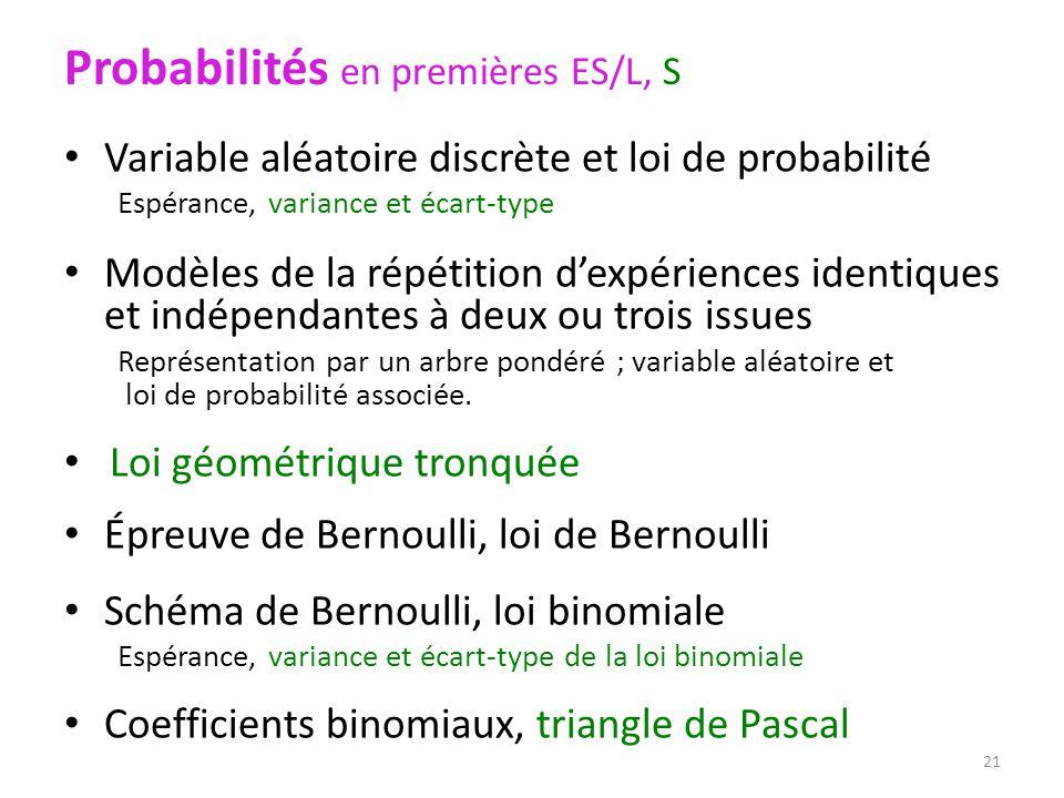 Probabilités en premières ES/L, S Variable aléatoire discrète et loi de probabilité Espérance, variance et écart-type Modèles de la répétition d'expériences identiques et indépendantes à deux ou trois issues Représentation par un arbre pondéré ; variable aléatoire et loi de probabilité associée.