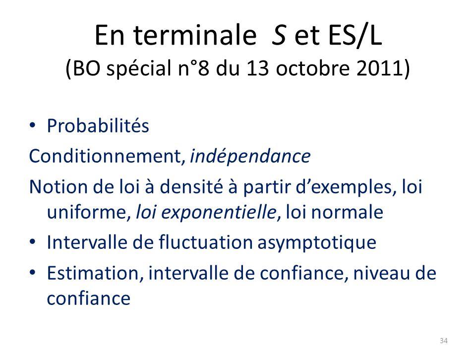 En terminale S et ES/L (BO spécial n°8 du 13 octobre 2011) Probabilités Conditionnement, indépendance Notion de loi à densité à partir d'exemples, loi uniforme, loi exponentielle, loi normale Intervalle de fluctuation asymptotique Estimation, intervalle de confiance, niveau de confiance 34