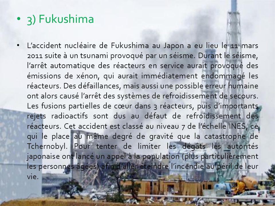 3) Fukushima L'accident nucléaire de Fukushima au Japon a eu lieu le 11 mars 2011 suite à un tsunami provoqué par un séisme. Durant le séisme, l'arrêt