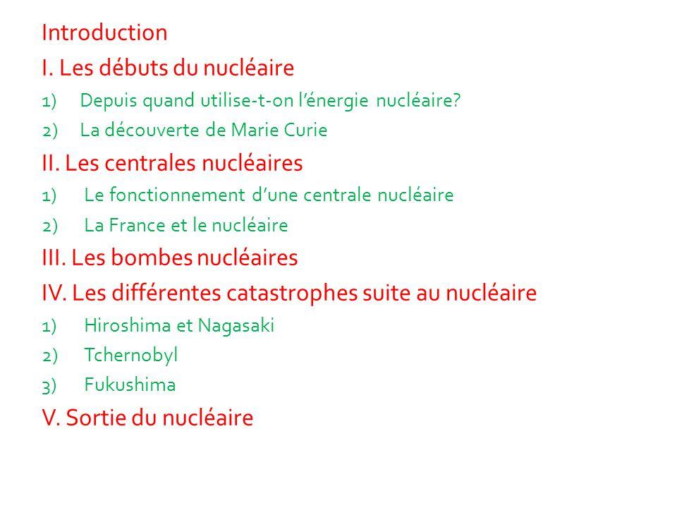 Introduction I. Les débuts du nucléaire 1)Depuis quand utilise-t-on l'énergie nucléaire? 2)La découverte de Marie Curie II. Les centrales nucléaires 1