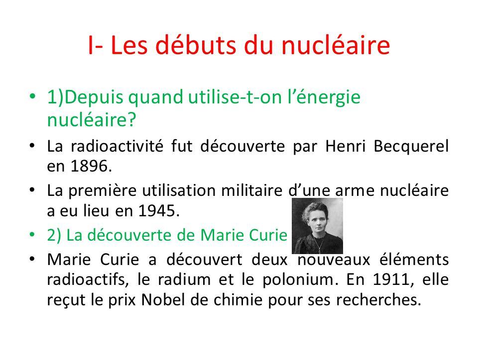 I- Les débuts du nucléaire 1)Depuis quand utilise-t-on l'énergie nucléaire? La radioactivité fut découverte par Henri Becquerel en 1896. La première u
