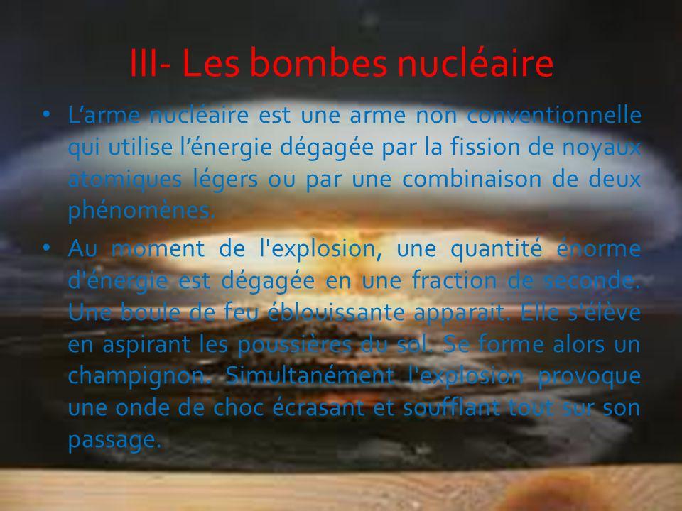 III- Les bombes nucléaire L'arme nucléaire est une arme non conventionnelle qui utilise l'énergie dégagée par la fission de noyaux atomiques légers ou
