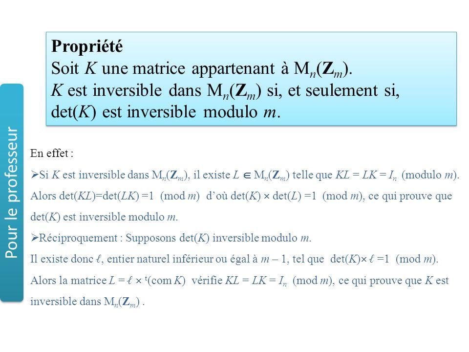 Propriété Soit K une matrice appartenant à M n (Z m ). K est inversible dans M n (Z m ) si, et seulement si, det(K) est inversible modulo m. Propriété