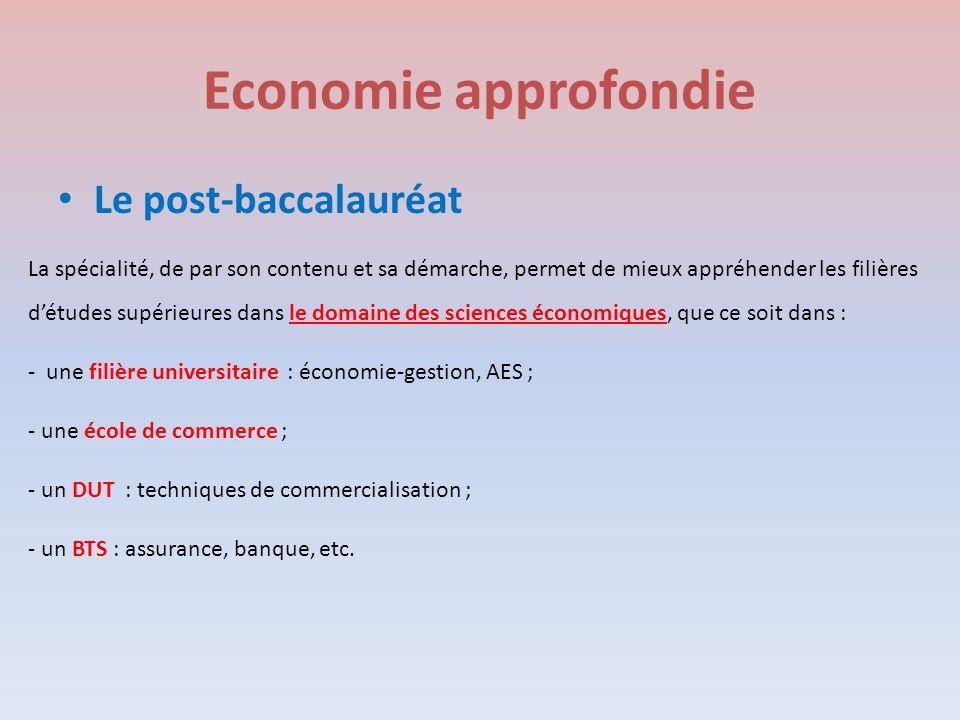 Economie approfondie Le post-baccalauréat La spécialité, de par son contenu et sa démarche, permet de mieux appréhender les filières d'études supérieures dans le domaine des sciences économiques, que ce soit dans : - une filière universitaire : économie-gestion, AES ; - une école de commerce ; - un DUT : techniques de commercialisation ; - un BTS : assurance, banque, etc.