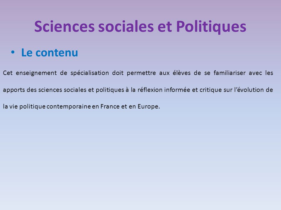 Sciences sociales et Politiques Le contenu Cet enseignement de spécialisation doit permettre aux élèves de se familiariser avec les apports des sciences sociales et politiques à la réflexion informée et critique sur l'évolution de la vie politique contemporaine en France et en Europe.