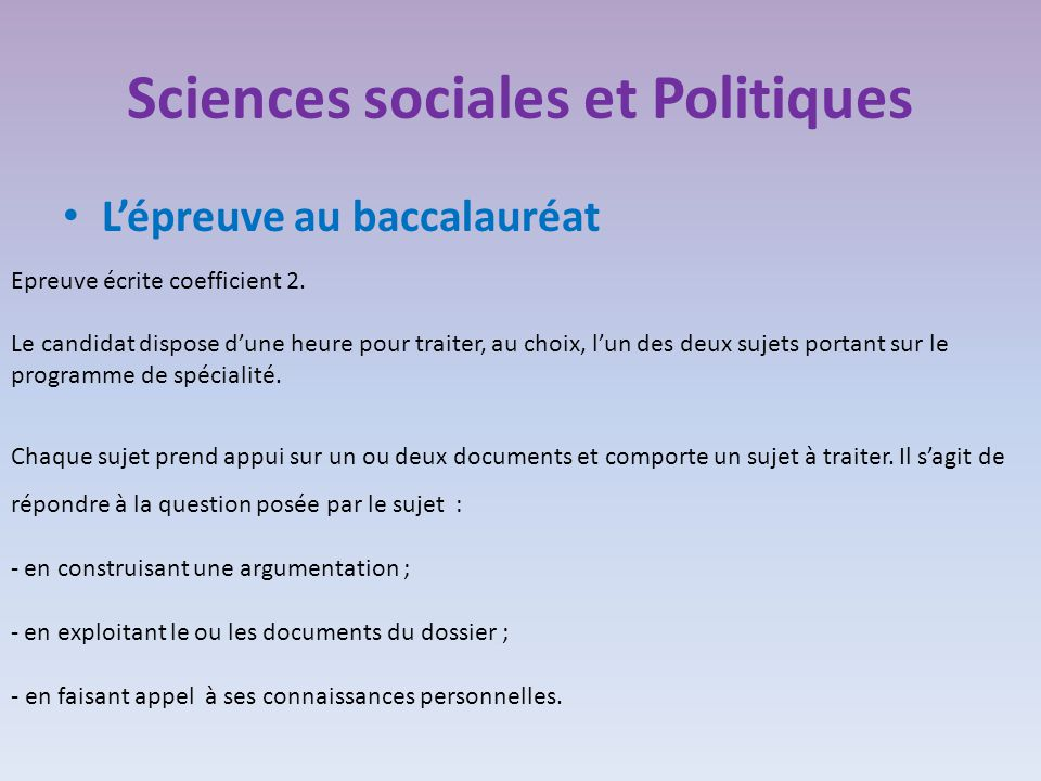 Sciences sociales et Politiques L'épreuve au baccalauréat Epreuve écrite coefficient 2. Le candidat dispose d'une heure pour traiter, au choix, l'un d