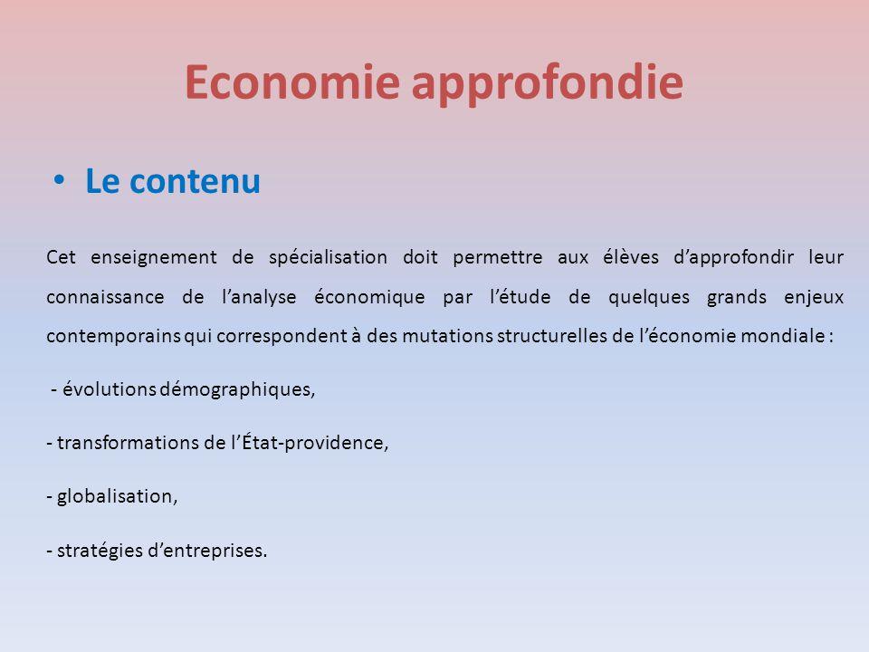 Economie approfondie Le contenu Cet enseignement de spécialisation doit permettre aux élèves d'approfondir leur connaissance de l'analyse économique par l'étude de quelques grands enjeux contemporains qui correspondent à des mutations structurelles de l'économie mondiale : - évolutions démographiques, - transformations de l'État-providence, - globalisation, - stratégies d'entreprises.
