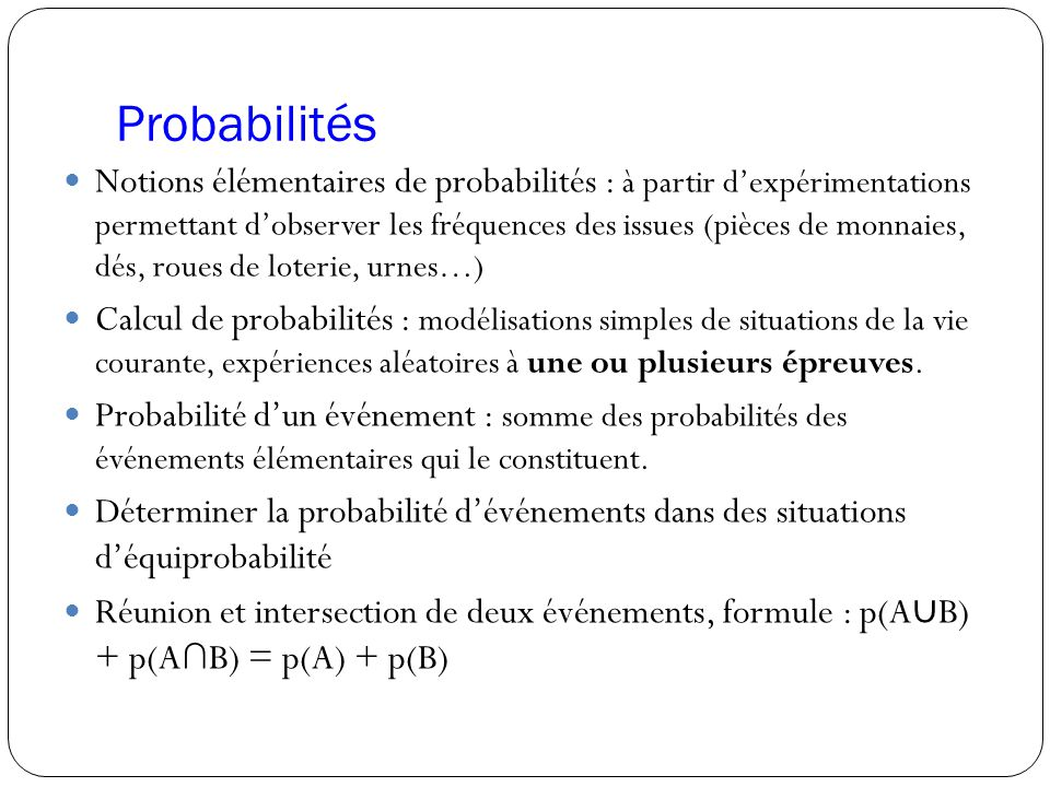 Probabilités Notions élémentaires de probabilités : à partir d'expérimentations permettant d'observer les fréquences des issues (pièces de monnaies, d