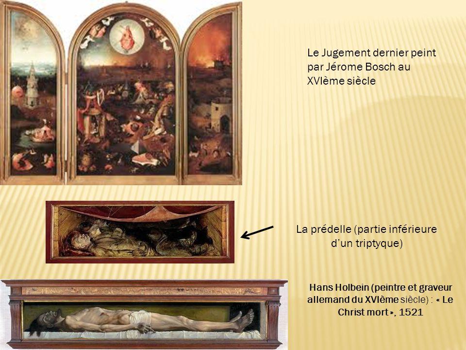 Le Jugement dernier peint par Jérome Bosch au XVIème siècle Hans Holbein (peintre et graveur allemand du XVIème siècle) : « Le Christ mort », 1521 La