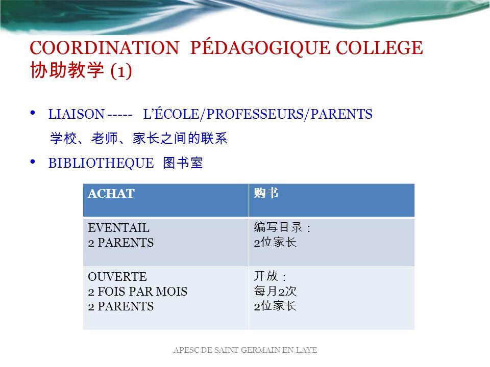 COORDINATION PÉDAGOGIQUE COLLEGE 协助教学 (1) LIAISON ----- L'ÉCOLE/PROFESSEURS/PARENTS 学校、老师、家长之间的联系 BIBLIOTHEQUE 图书室 APESC DE SAINT GERMAIN EN LAYE ACHAT 购书 EVENTAIL 2 PARENTS 编写目录: 2 位家长 OUVERTE 2 FOIS PAR MOIS 2 PARENTS 开放: 每月 2 次 2 位家长