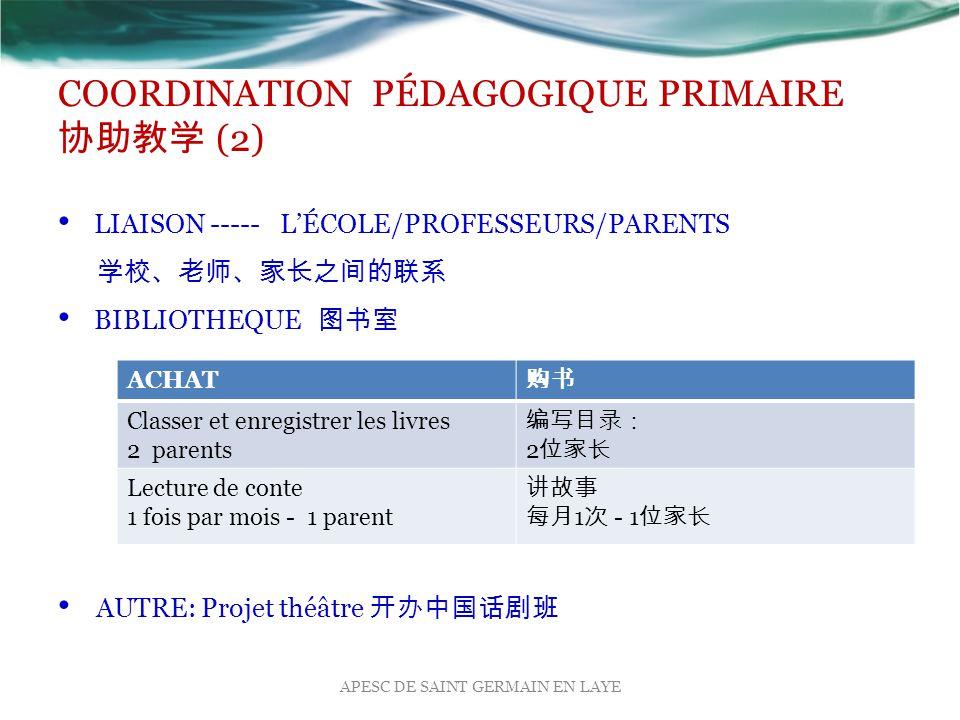 COORDINATION PÉDAGOGIQUE PRIMAIRE 协助教学 (2) LIAISON ----- L'ÉCOLE/PROFESSEURS/PARENTS 学校、老师、家长之间的联系 BIBLIOTHEQUE 图书室 AUTRE: Projet théâtre 开办中国话剧班 APESC DE SAINT GERMAIN EN LAYE ACHAT 购书 Classer et enregistrer les livres 2 parents 编写目录: 2 位家长 Lecture de conte 1 fois par mois - 1 parent 讲故事 每月 1 次 - 1 位家长