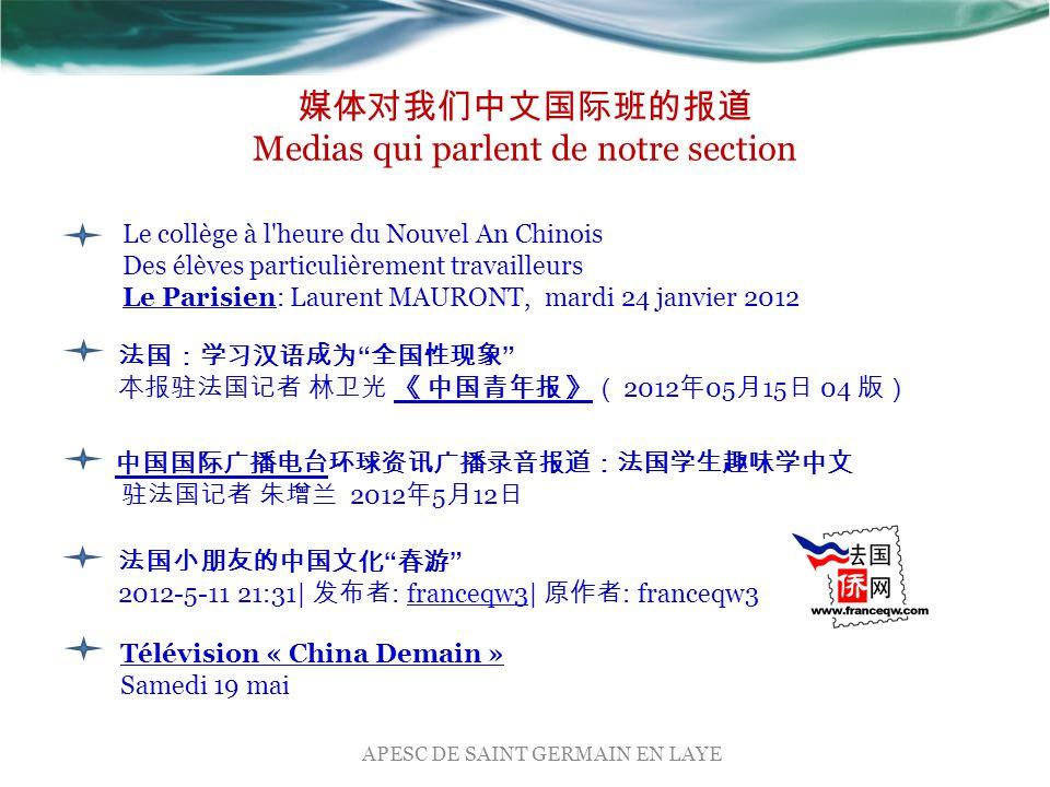 法国:学习汉语成为 全国性现象 本报驻法国记者 林卫光 《 中国青年报 》( 2012 年 05 月 15 日 04 版) 中国国际广播电台环球资讯广播录音报道:法国学生趣味学中文 驻法国记者 朱增兰 2012 年 5 月 12 日 法国小朋友的中国文化 春游 2012-5-11 21:31| 发布者 : franceqw3| 原作者 : franceqw3franceqw3 媒体对我们中文国际班的报道 Medias qui parlent de notre section Télévision « China Demain » Samedi 19 mai APESC DE SAINT GERMAIN EN LAYE Le collège à l heure du Nouvel An Chinois Des élèves particulièrement travailleurs Le Parisien: Laurent MAURONT, mardi 24 janvier 2012