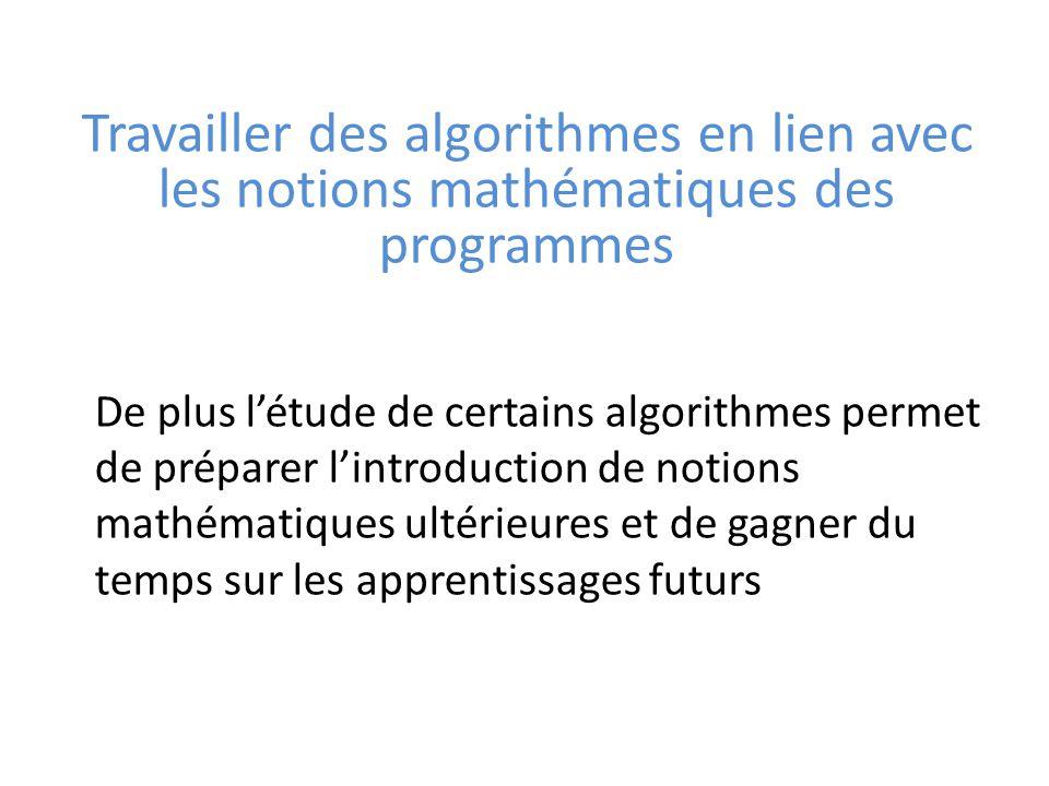 Travailler des algorithmes en lien avec les notions mathématiques des programmes De plus l'étude de certains algorithmes permet de préparer l'introduction de notions mathématiques ultérieures et de gagner du temps sur les apprentissages futurs