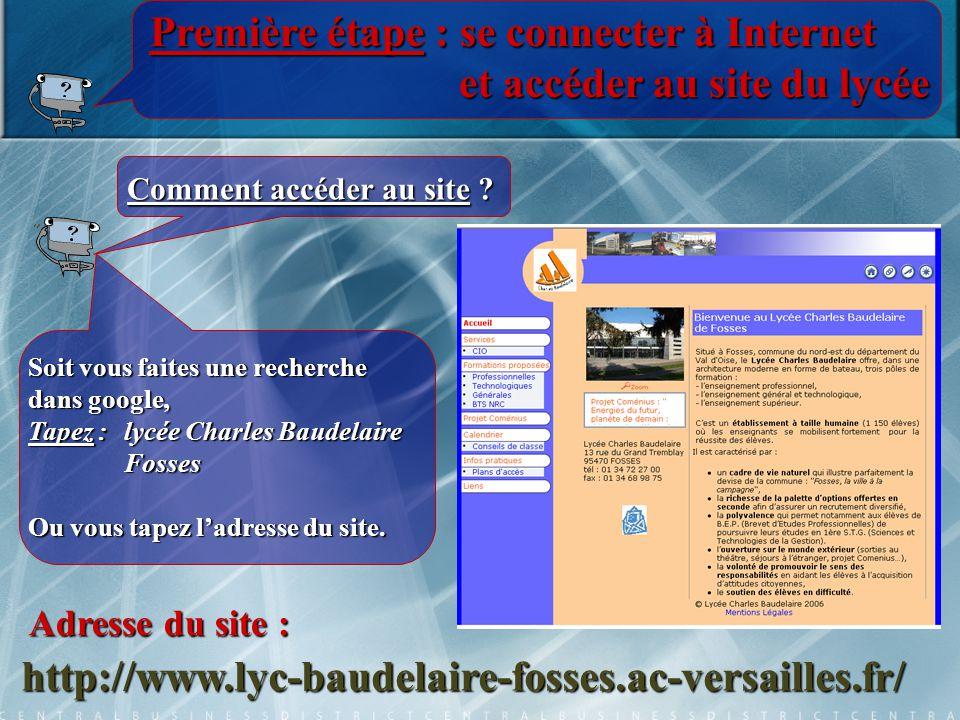 Première étape : se connecter à Internet et accéder au site du lycée http://www.lyc-baudelaire-fosses.ac-versailles.fr/ Adresse du site : Soit vous faites une recherche dans google, Tapez :lycée Charles Baudelaire Fosses Ou vous tapez l'adresse du site.
