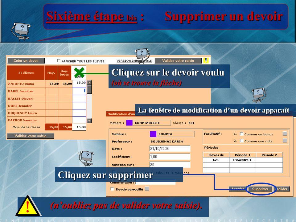 Sixième étape bis :Supprimer un devoir Cliquez sur le devoir voulu (où se trouve la flèche) Cliquez sur supprimer (n'oubliez pas de valider votre saisie).