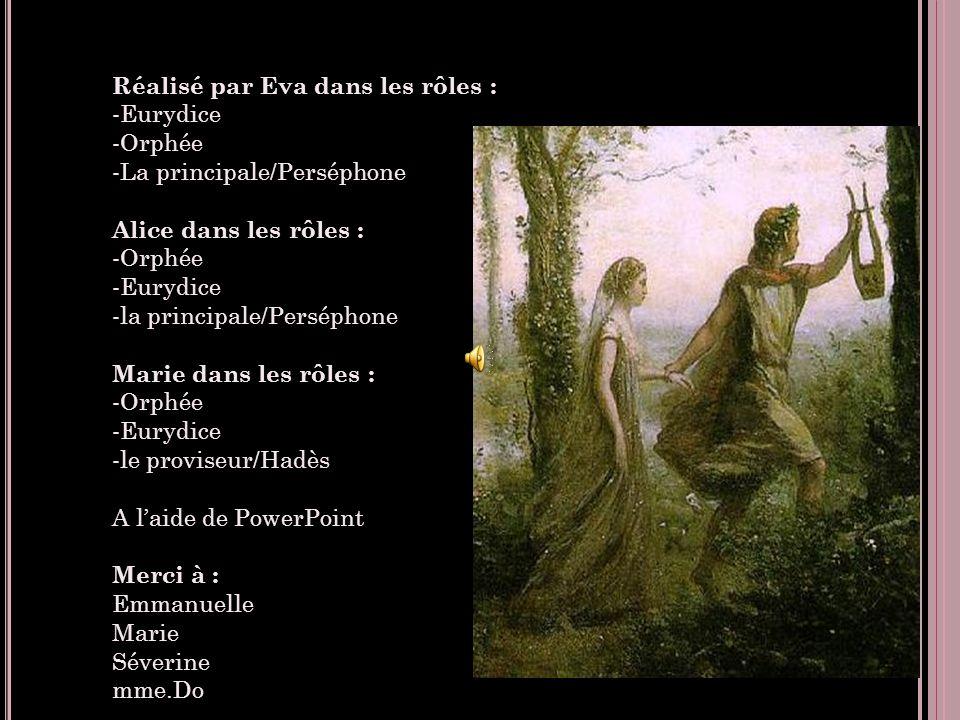 Réalisé par Eva dans les rôles : -Eurydice -Orphée -La principale/Perséphone Alice dans les rôles : -Orphée -Eurydice -la principale/Perséphone Marie dans les rôles : -Orphée -Eurydice -le proviseur/Hadès A l'aide de PowerPoint Merci à : Emmanuelle Marie Séverine mme.Do