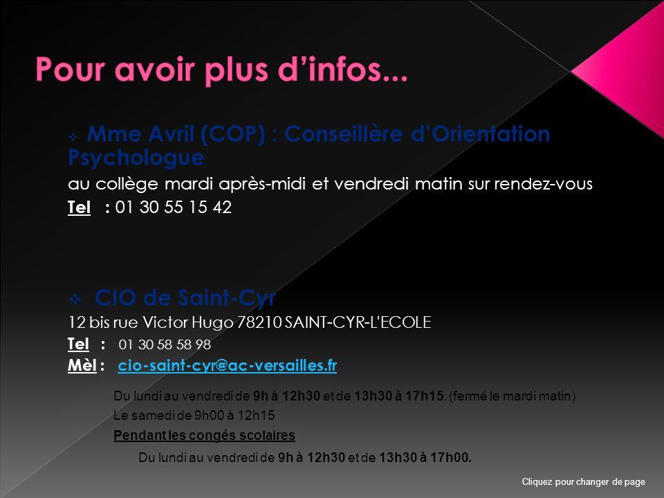  Mme Avril (COP) : Conseillère d'Orientation Psychologue au collège mardi après-midi et vendredi matin sur rendez-vous Tel : 01 30 55 15 42  CIO de Saint-Cyr 12 bis rue Victor Hugo 78210 SAINT-CYR-L ECOLE Tel : 01 30 58 58 98 Mèl : cio-saint-cyr@ac-versailles.frcio-saint-cyr@ac-versailles.fr Du lundi au vendredi de 9h à 12h30 et de 13h30 à 17h15.