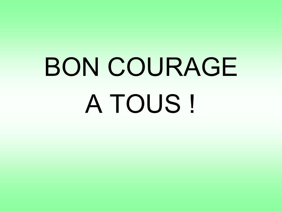 BON COURAGE A TOUS !