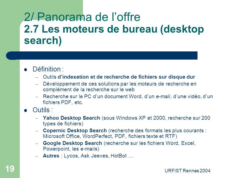 URFIST Rennes 2004 19 2/ Panorama de l'offre 2.7 Les moteurs de bureau (desktop search) Définition : – Outils d'indexation et de recherche de fichiers