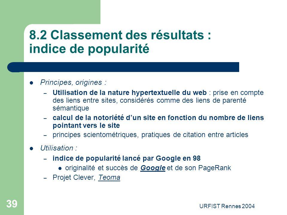 URFIST Rennes 2004 39 8.2 Classement des résultats : indice de popularité Principes, origines : – Utilisation de la nature hypertextuelle du web : pri