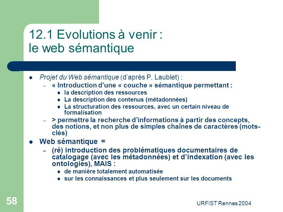 URFIST Rennes 2004 58 12.1 Evolutions à venir : le web sémantique Projet du Web sémantique (d'après P. Laublet) : – « Introduction d'une « couche » sé