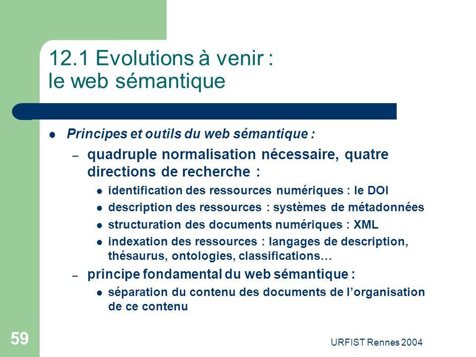 URFIST Rennes 2004 59 12.1 Evolutions à venir : le web sémantique Principes et outils du web sémantique : – quadruple normalisation nécessaire, quatre