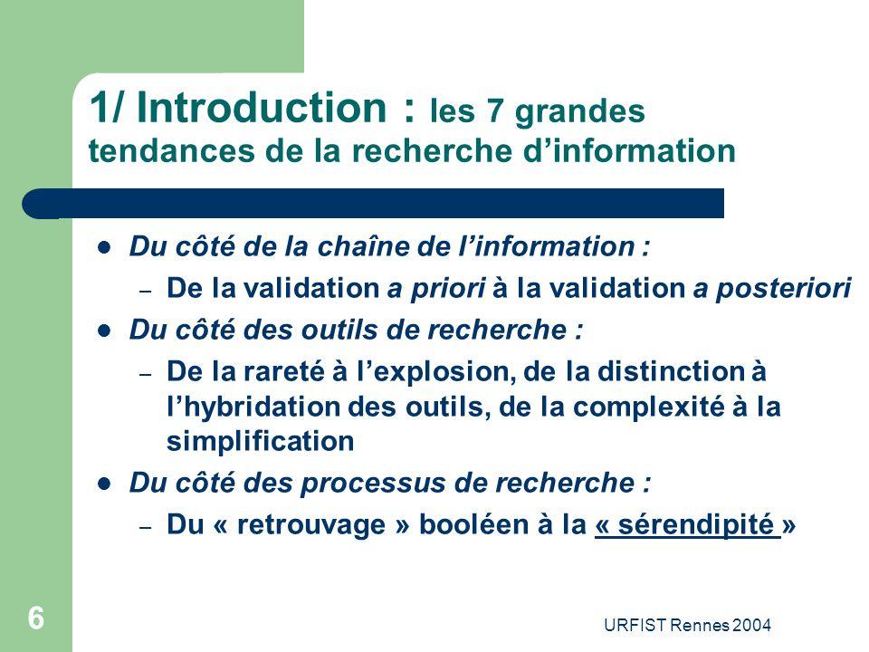 URFIST Rennes 2004 6 1/ Introduction : les 7 grandes tendances de la recherche d'information Du côté de la chaîne de l'information : – De la validatio