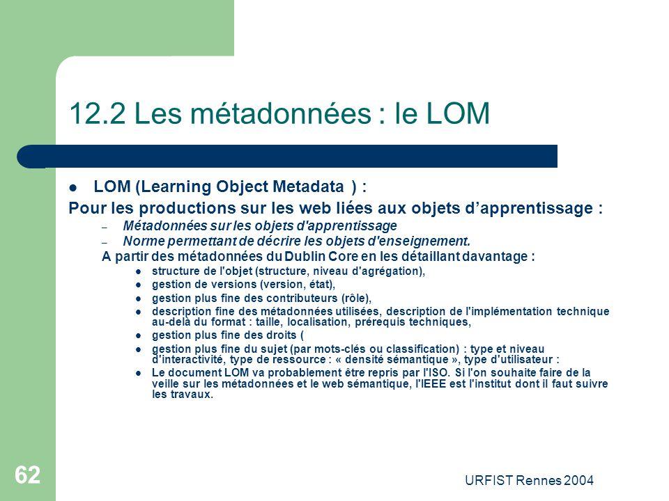 URFIST Rennes 2004 62 12.2 Les métadonnées : le LOM LOM (Learning Object Metadata ) : Pour les productions sur les web liées aux objets d'apprentissag