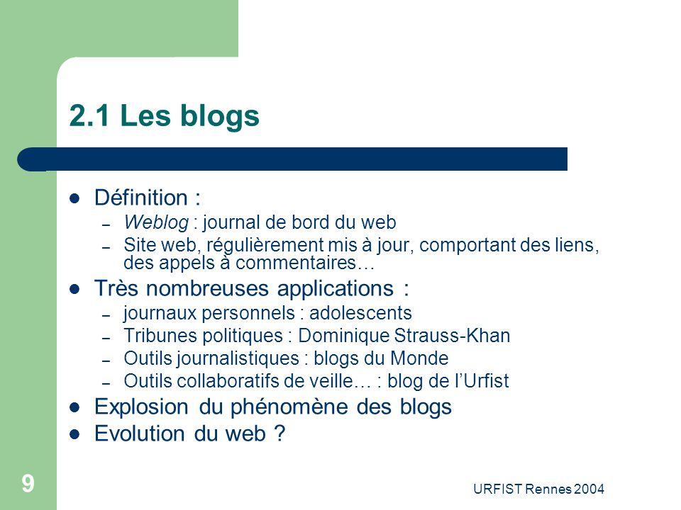 URFIST Rennes 2004 9 2.1 Les blogs Définition : – Weblog : journal de bord du web – Site web, régulièrement mis à jour, comportant des liens, des appe
