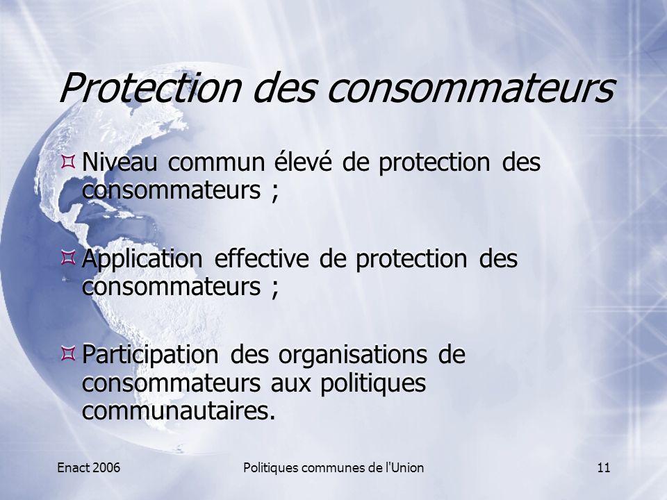 Enact 2006Politiques communes de l'Union11 Protection des consommateurs  Niveau commun élevé de protection des consommateurs ;  Application effectiv