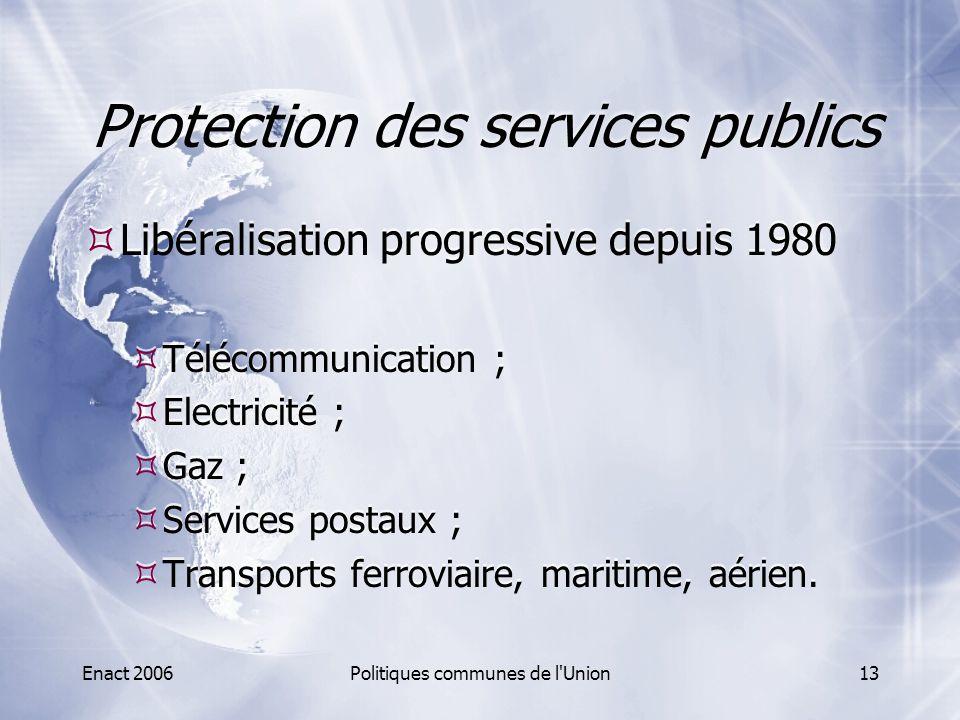 Enact 2006Politiques communes de l'Union13 Protection des services publics  Libéralisation progressive depuis 1980  Télécommunication ;  Electricit