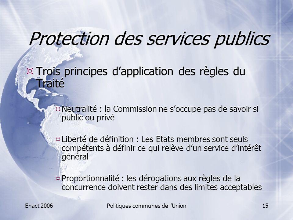 Enact 2006Politiques communes de l'Union15 Protection des services publics  Trois principes d'application des règles du Traité  Neutralité : la Comm
