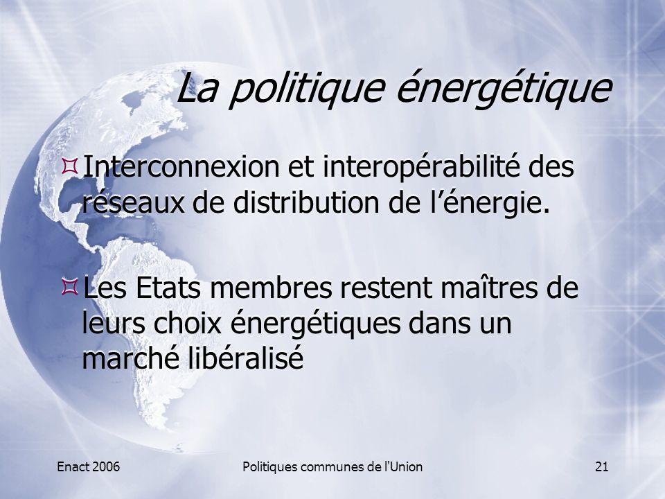 Enact 2006Politiques communes de l'Union21 La politique énergétique  Interconnexion et interopérabilité des réseaux de distribution de l'énergie.  L