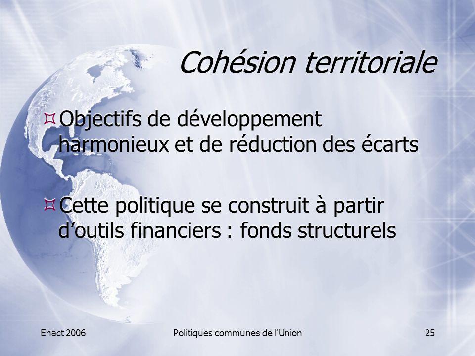 Enact 2006Politiques communes de l'Union25 Cohésion territoriale  Objectifs de développement harmonieux et de réduction des écarts  Cette politique