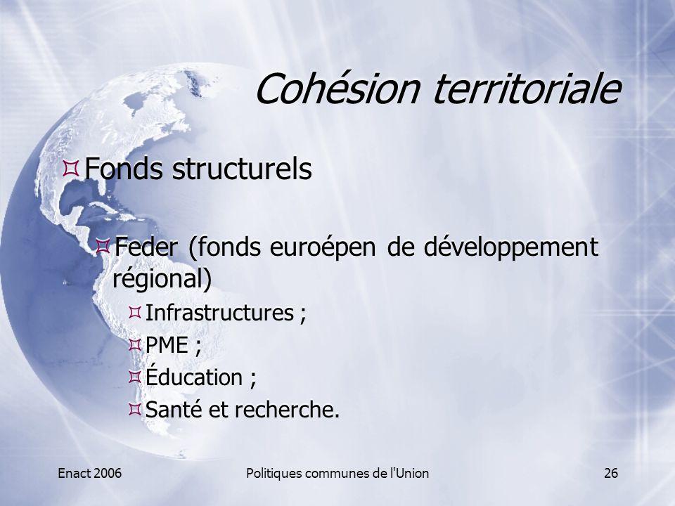 Enact 2006Politiques communes de l'Union26 Cohésion territoriale  Fonds structurels  Feder (fonds euroépen de développement régional)  Infrastructu