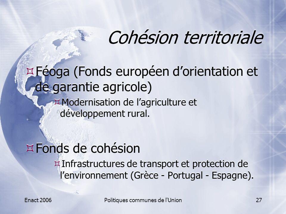 Enact 2006Politiques communes de l'Union27 Cohésion territoriale  Féoga (Fonds européen d'orientation et de garantie agricole)  Modernisation de l'a