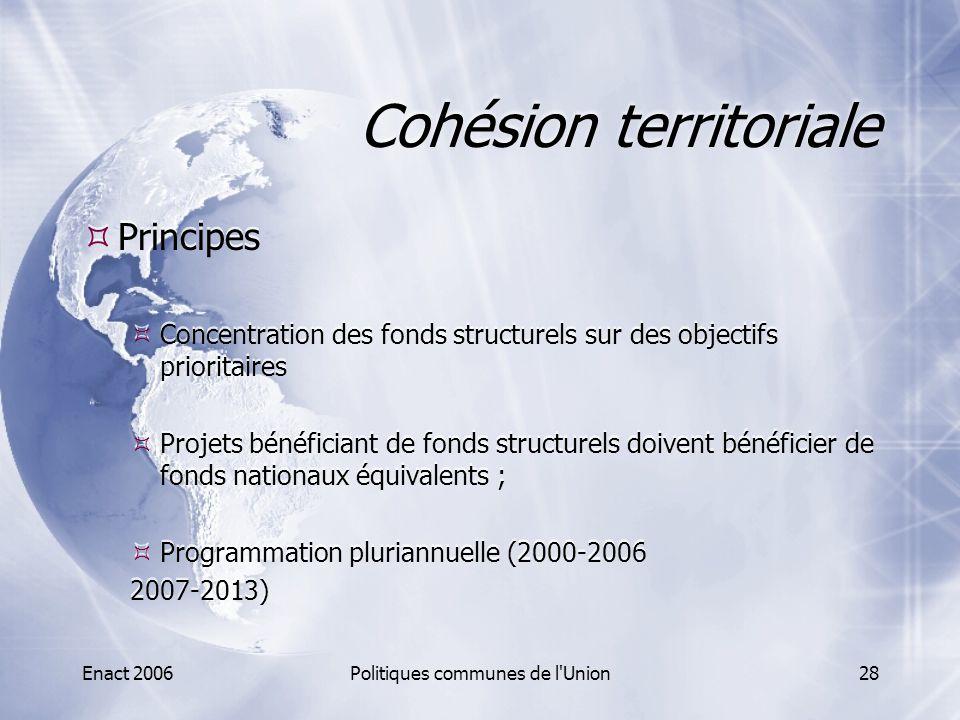 Enact 2006Politiques communes de l'Union28 Cohésion territoriale  Principes  Concentration des fonds structurels sur des objectifs prioritaires  Pr