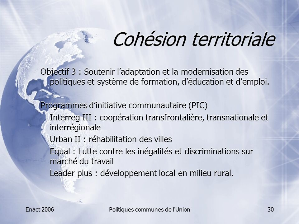 Enact 2006Politiques communes de l'Union30 Cohésion territoriale Objectif 3 : Soutenir l'adaptation et la modernisation des politiques et système de f